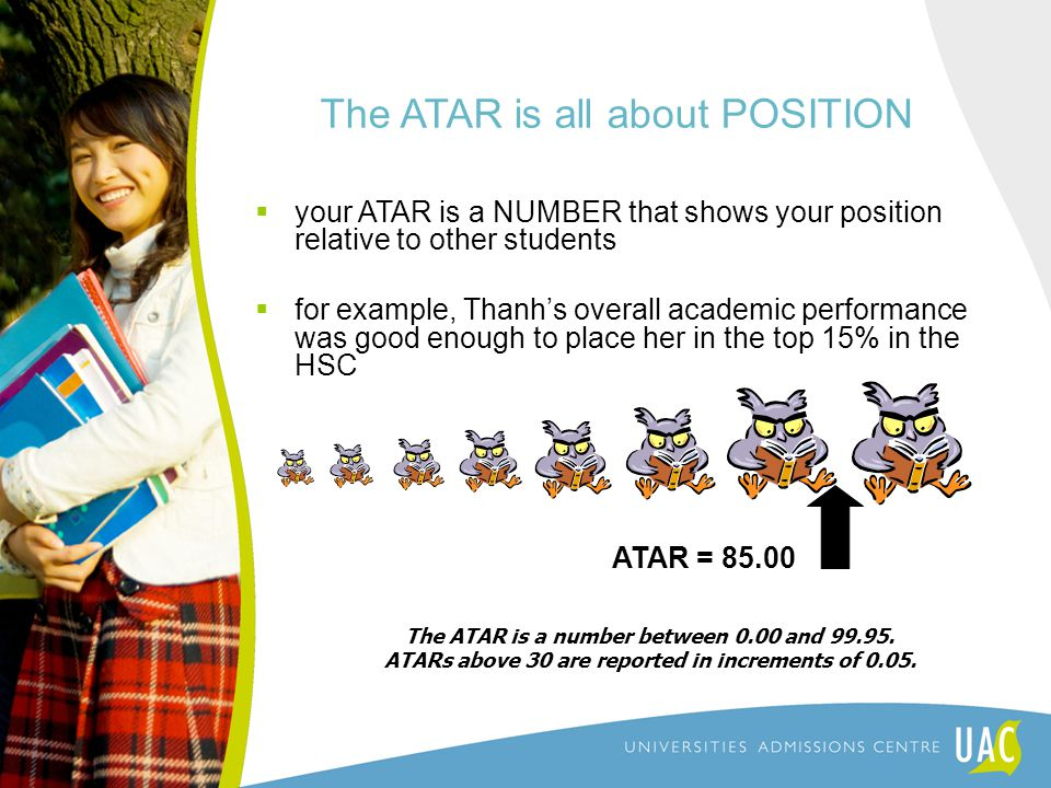 The ATAR is all about POSITION  your ATAR is a NUMBER that shows your position relative to other students  for example, Thanh's overall academic performance was good enough to place her in the top 15% in the HSC ATAR = 85.00 The ATAR is a number between 0.00 and 99.95.