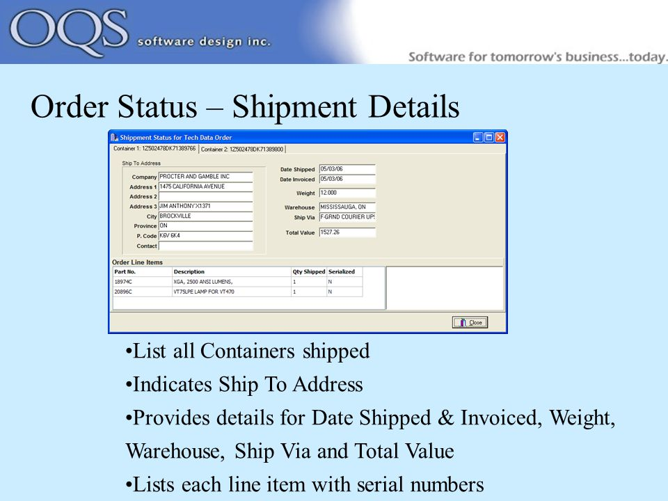 Order Status – Shipment Details List all Containers shipped Indicates Ship To Address Provides details for Date Shipped & Invoiced, Weight, Warehouse, Ship Via and Total Value Lists each line item with serial numbers