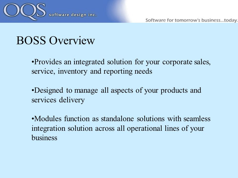 BOSS Overview Provides an integrated solution for your corporate sales, service, inventory and reporting needs Designed to manage all aspects of your products and services delivery Modules function as standalone solutions with seamless integration solution across all operational lines of your business