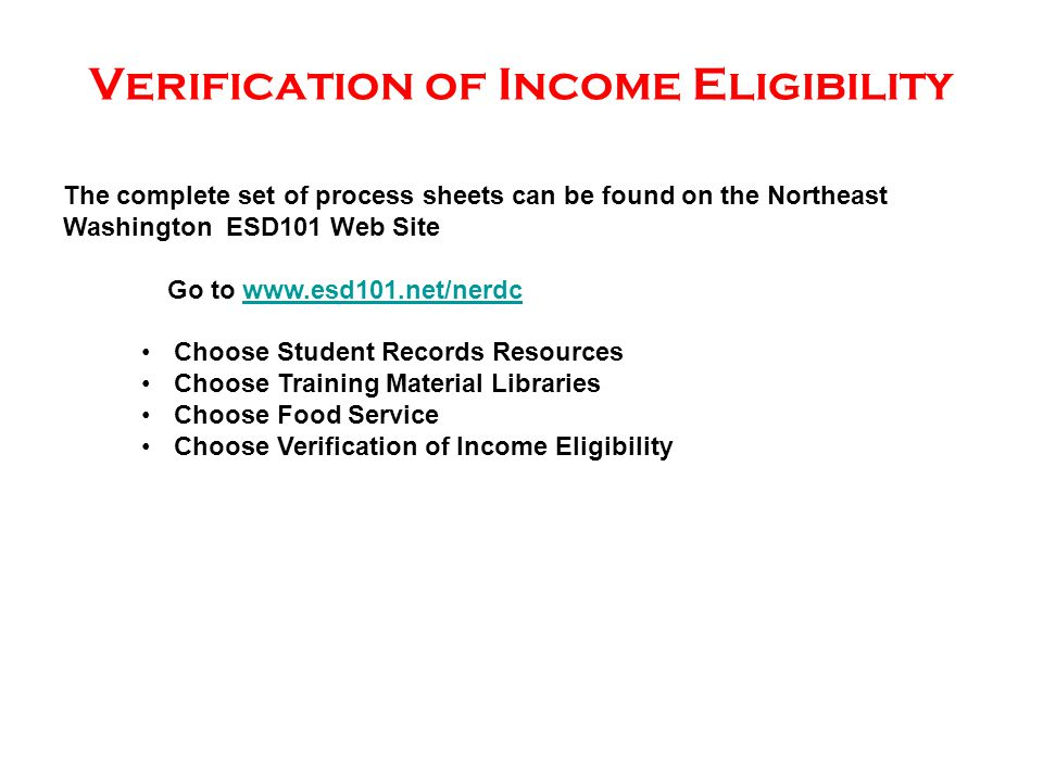 Verification of Income Eligibility The complete set of process sheets can be found on the Northeast Washington ESD101 Web Site Go to www.esd101.net/nerdcwww.esd101.net/nerdc Choose Student Records Resources Choose Training Material Libraries Choose Food Service Choose Verification of Income Eligibility