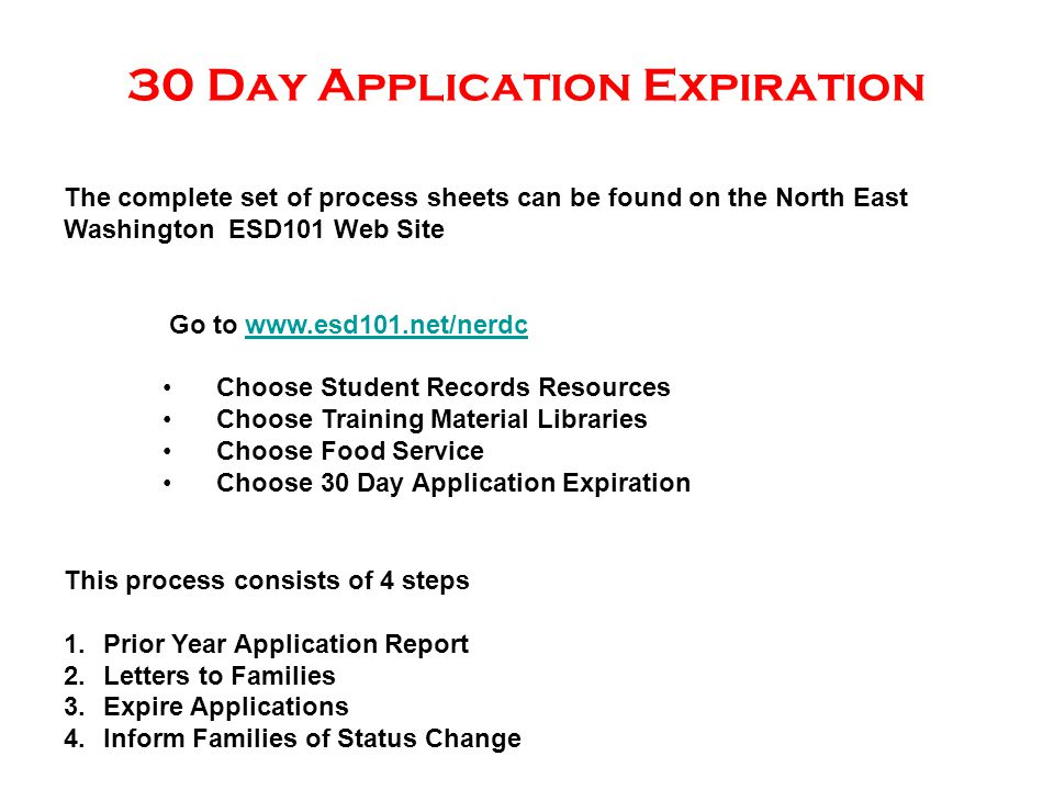 30 Day Application Expiration The complete set of process sheets can be found on the North East Washington ESD101 Web Site Go to www.esd101.net/nerdcwww.esd101.net/nerdc Choose Student Records Resources Choose Training Material Libraries Choose Food Service Choose 30 Day Application Expiration This process consists of 4 steps 1.Prior Year Application Report 2.Letters to Families 3.Expire Applications 4.Inform Families of Status Change