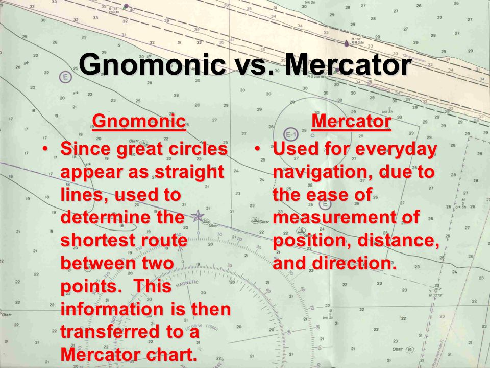 Gnomonic vs. Mercator Gnomonic Since great circles appear as straight lines, used to determine the shortest route between two points. This information