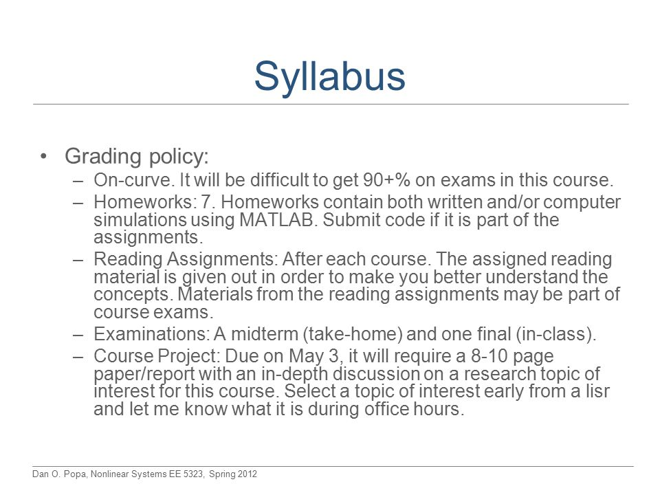 Dan O. Popa, Nonlinear Systems EE 5323, Spring 2012 Syllabus Grading policy: –On-curve.