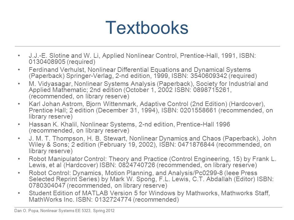 Dan O. Popa, Nonlinear Systems EE 5323, Spring 2012 Textbooks J.J.-E. Slotine and W. Li, Applied Nonlinear Control, Prentice-Hall, 1991, ISBN: 0130408