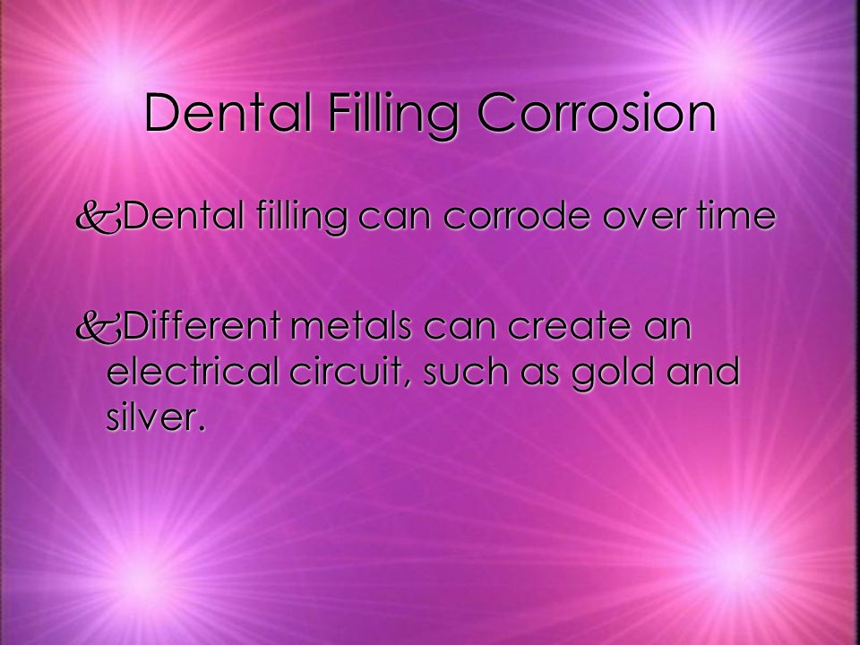Dental Filling Corrosion kDental filling can corrode over time kDifferent metals can create an electrical circuit, such as gold and silver.