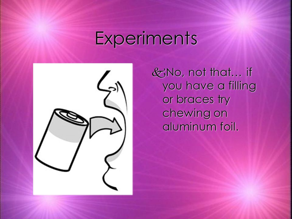 Experiments kNo, not that… if you have a filling or braces try chewing on aluminum foil.