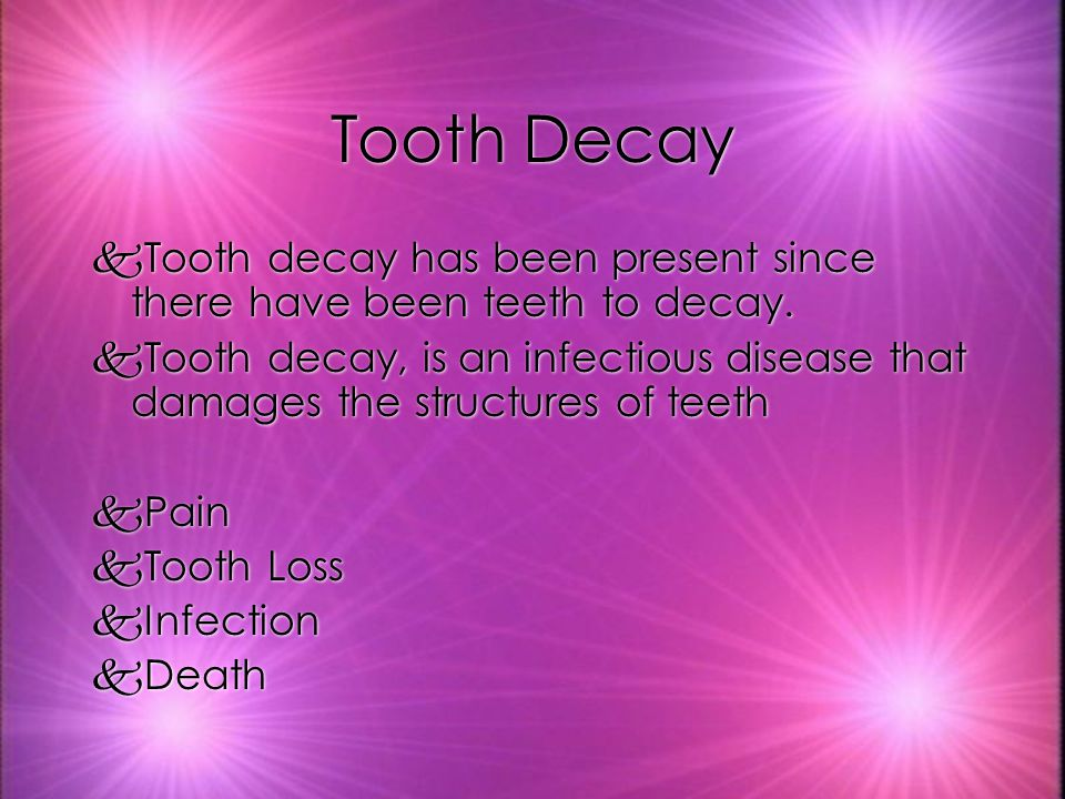 Tooth Decay kTooth decay has been present since there have been teeth to decay.