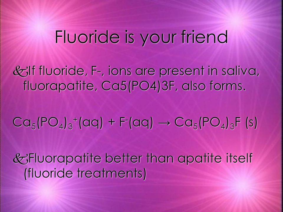 Fluoride is your friend kIf fluoride, F-, ions are present in saliva, fluorapatite, Ca5(PO4)3F, also forms.