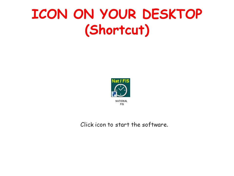 ICON ON YOUR DESKTOP (Shortcut) NATIONAL FIS Click icon to start the software.