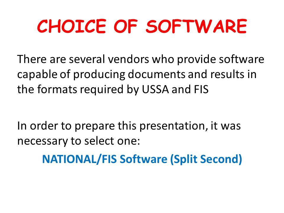 CHOICE OF SOFTWARE There are several vendors who provide software capable of producing documents and results in the formats required by USSA and FIS In order to prepare this presentation, it was necessary to select one: NATIONAL/FIS Software (Split Second)