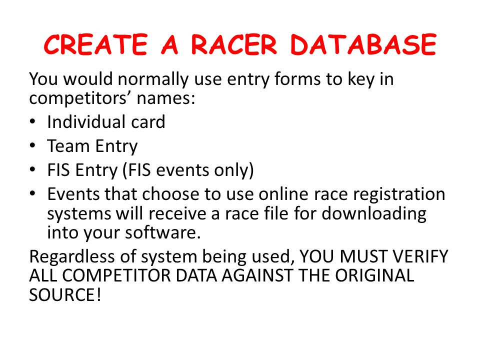 CREATE A RACER DATABASE You would normally use entry forms to key in competitors' names: Individual card Team Entry FIS Entry (FIS events only) Events that choose to use online race registration systems will receive a race file for downloading into your software.