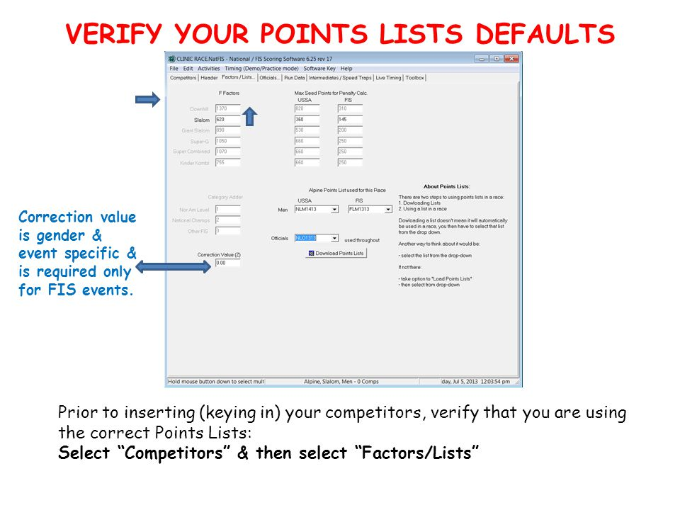 VERIFY YOUR POINTS LISTS DEFAULTS Prior to inserting (keying in) your competitors, verify that you are using the correct Points Lists: Select Competitors & then select Factors/Lists Correction value is gender & event specific & is required only for FIS events.