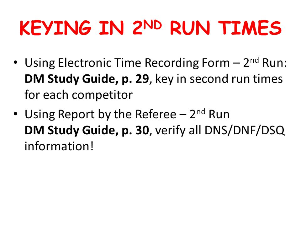 KEYING IN 2 ND RUN TIMES Using Electronic Time Recording Form – 2 nd Run: DM Study Guide, p.