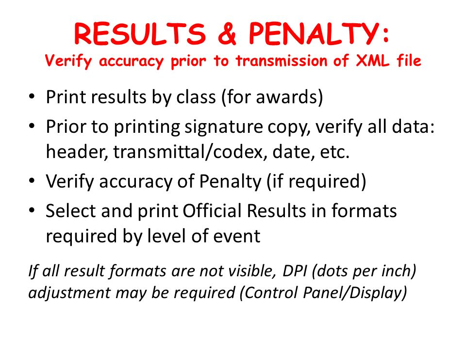 RESULTS & PENALTY: Verify accuracy prior to transmission of XML file Print results by class (for awards) Prior to printing signature copy, verify all data: header, transmittal/codex, date, etc.