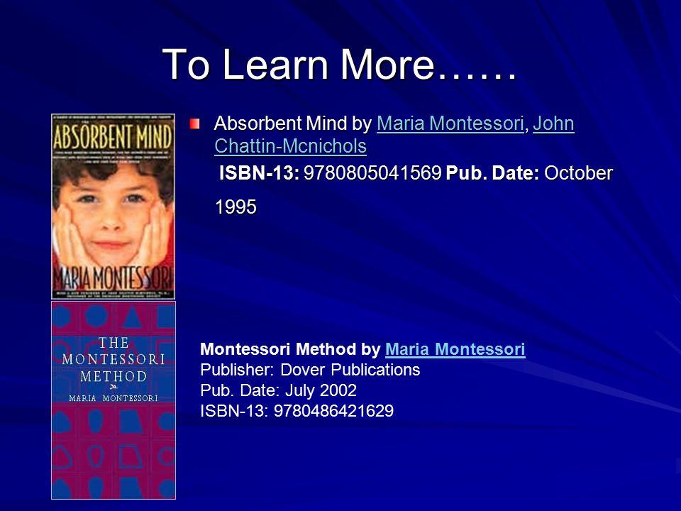 To Learn More…… Absorbent Mind by Maria Montessori, John Chattin-Mcnichols Maria MontessoriJohn Chattin-McnicholsMaria MontessoriJohn Chattin-Mcnichol