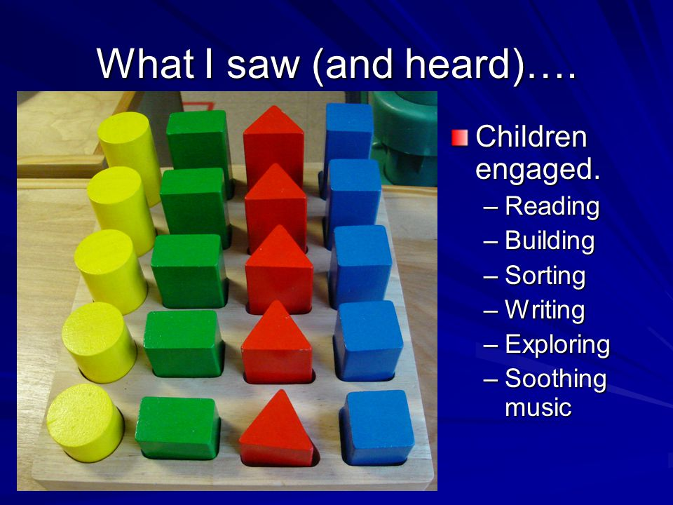 What I saw (and heard)…. Children engaged. –Reading –Building –Sorting –Writing –Exploring –Soothing music