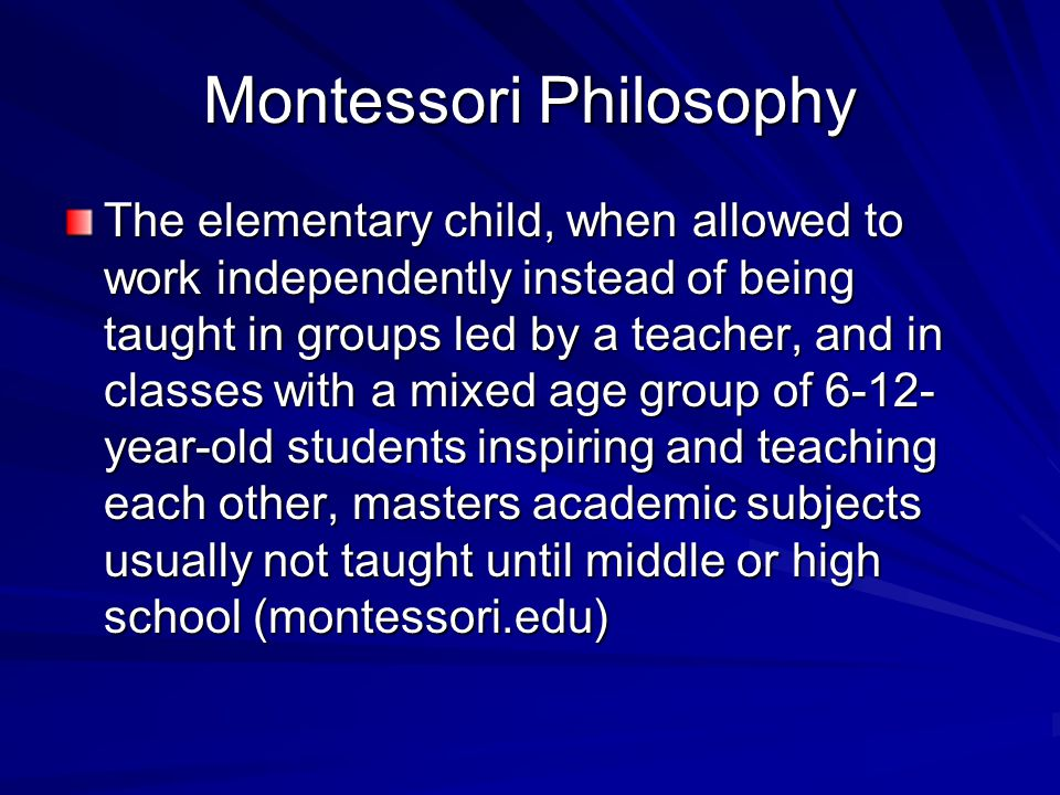 Montessori Philosophy The elementary child, when allowed to work independently instead of being taught in groups led by a teacher, and in classes with