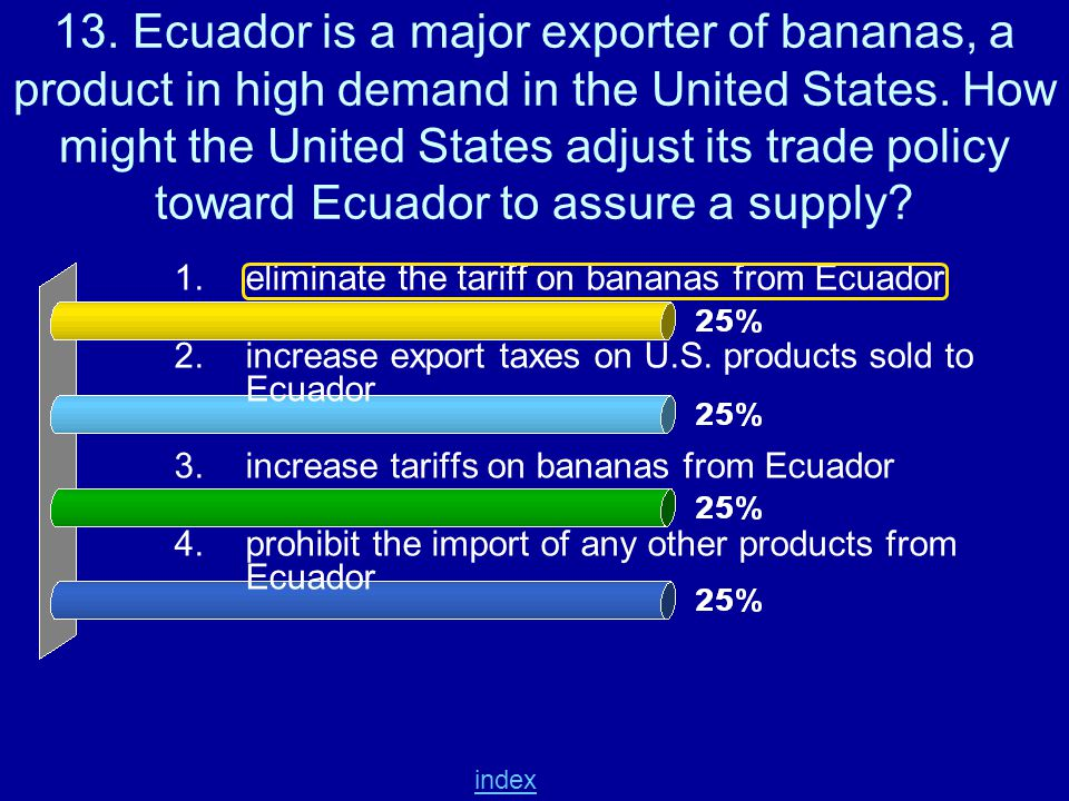 13. Ecuador is a major exporter of bananas, a product in high demand in the United States. How might the United States adjust its trade policy toward