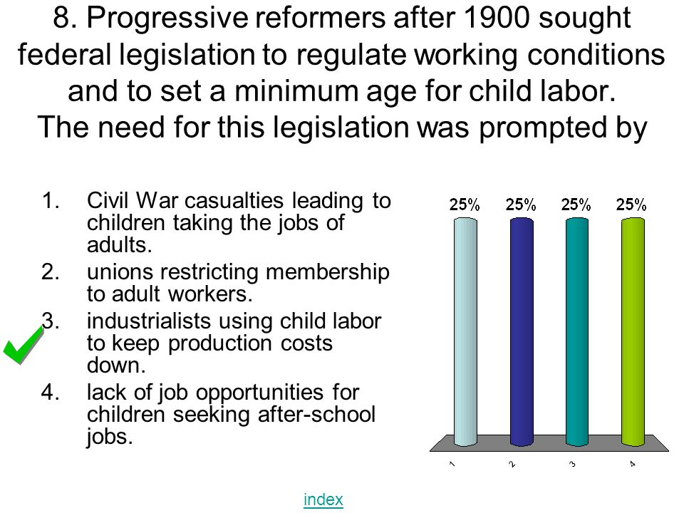 8. Progressive reformers after 1900 sought federal legislation to regulate working conditions and to set a minimum age for child labor. The need for t