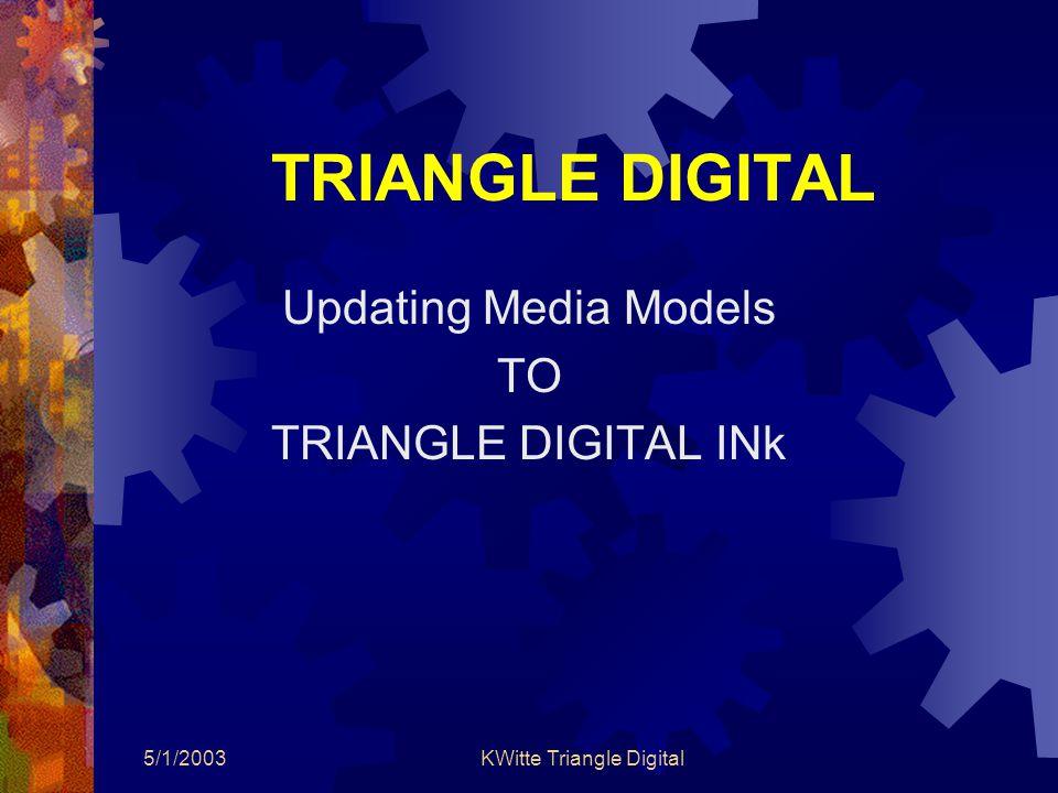 5/1/2003KWitte Triangle Digital TRIANGLE DIGITAL Updating Media Models TO TRIANGLE DIGITAL INk