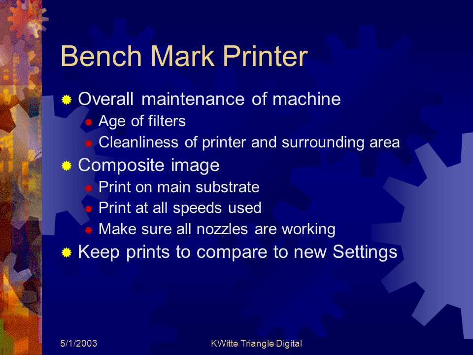 5/1/2003KWitte Triangle Digital Bench Mark Printer  Overall maintenance of machine  Age of filters  Cleanliness of printer and surrounding area  Composite image  Print on main substrate  Print at all speeds used  Make sure all nozzles are working  Keep prints to compare to new Settings