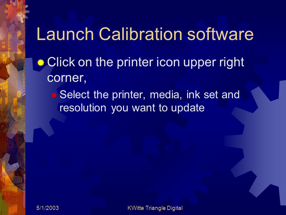 5/1/2003KWitte Triangle Digital Launch Calibration software  Click on the printer icon upper right corner,  Select the printer, media, ink set and resolution you want to update