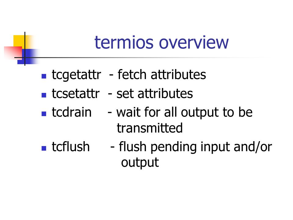 termios overview tcgetattr - fetch attributes tcsetattr - set attributes tcdrain - wait for all output to be transmitted tcflush - flush pending input and/or output