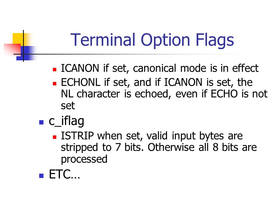 Terminal Option Flags ICANON if set, canonical mode is in effect ECHONL if set, and if ICANON is set, the NL character is echoed, even if ECHO is not set c_iflag ISTRIP when set, valid input bytes are stripped to 7 bits.