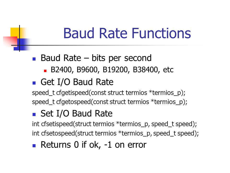 Baud Rate Functions Baud Rate – bits per second B2400, B9600, B19200, B38400, etc Get I/O Baud Rate speed_t cfgetispeed(const struct termios *termios_p); speed_t cfgetospeed(const struct termios *termios_p); Set I/O Baud Rate int cfsetispeed(struct termios *termios_p, speed_t speed); int cfsetospeed(struct termios *termios_p, speed_t speed); Returns 0 if ok, -1 on error