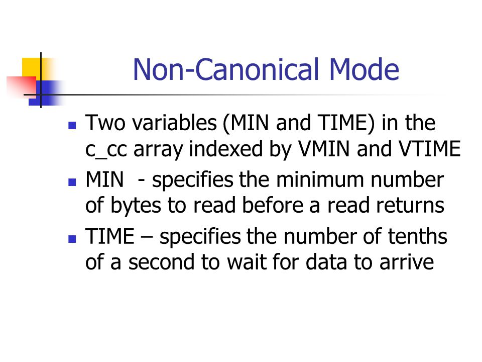 Non-Canonical Mode Two variables (MIN and TIME) in the c_cc array indexed by VMIN and VTIME MIN - specifies the minimum number of bytes to read before a read returns TIME – specifies the number of tenths of a second to wait for data to arrive