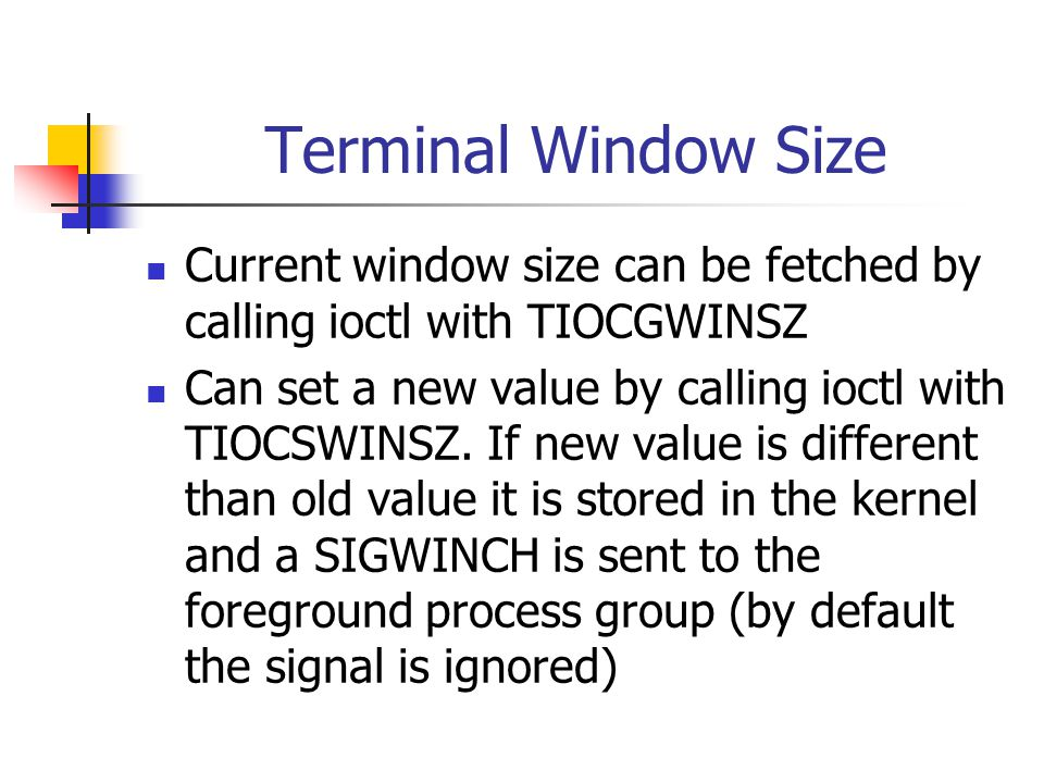 Terminal Window Size Current window size can be fetched by calling ioctl with TIOCGWINSZ Can set a new value by calling ioctl with TIOCSWINSZ.