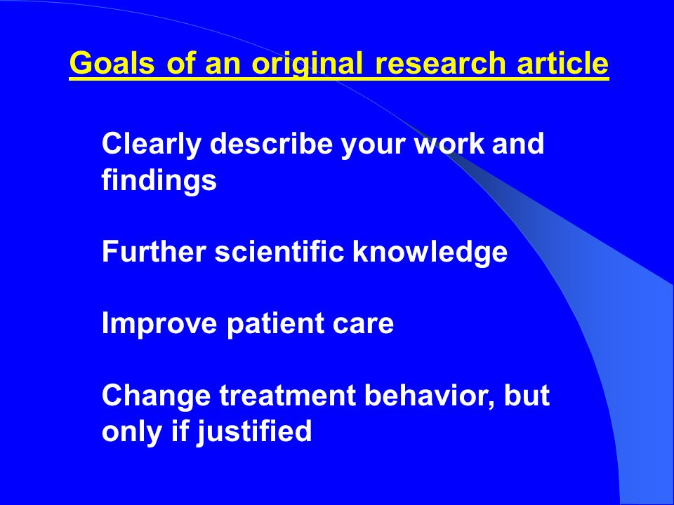 REAL goals of an original research article Justify your academic existence Get some research grant (re)funded Get promoted Enrich your curriculum vitae (CV) Impress your friends (and enemies)