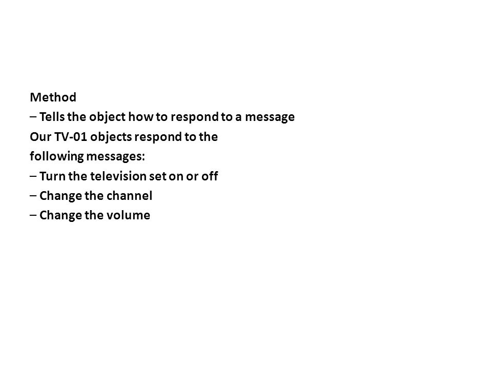 Method – Tells the object how to respond to a message Our TV-01 objects respond to the following messages: – Turn the television set on or off – Change the channel – Change the volume
