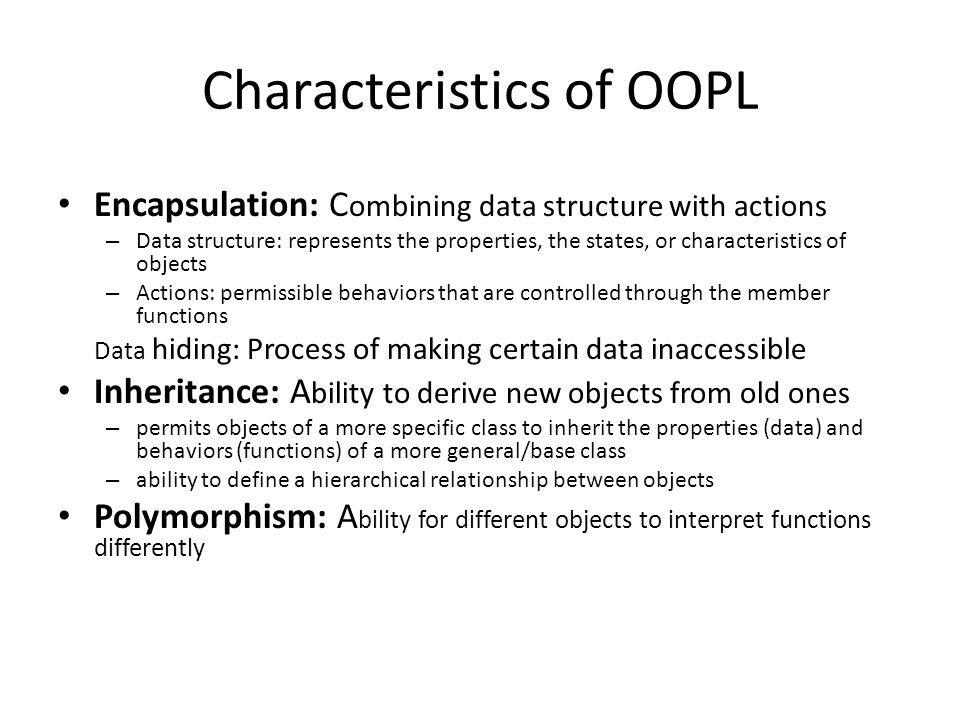 Characteristics of OOPL Encapsulation: C ombining data structure with actions – Data structure: represents the properties, the states, or characteristics of objects – Actions: permissible behaviors that are controlled through the member functions Data hiding: Process of making certain data inaccessible Inheritance: A bility to derive new objects from old ones – permits objects of a more specific class to inherit the properties (data) and behaviors (functions) of a more general/base class – ability to define a hierarchical relationship between objects Polymorphism: A bility for different objects to interpret functions differently