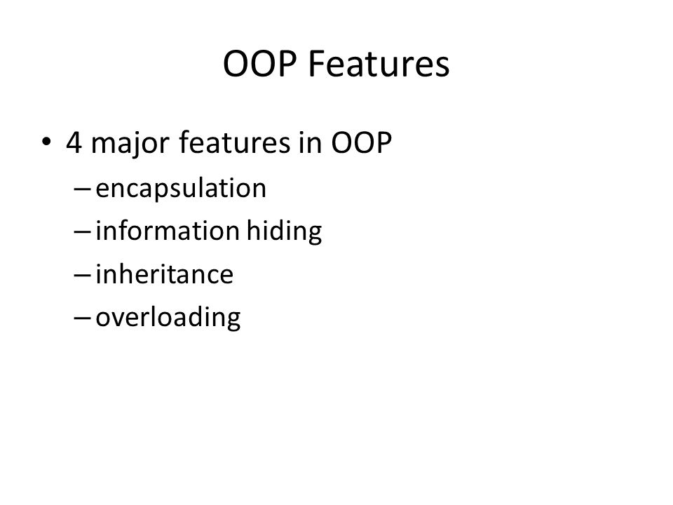 OOP Features 4 major features in OOP – encapsulation – information hiding – inheritance – overloading