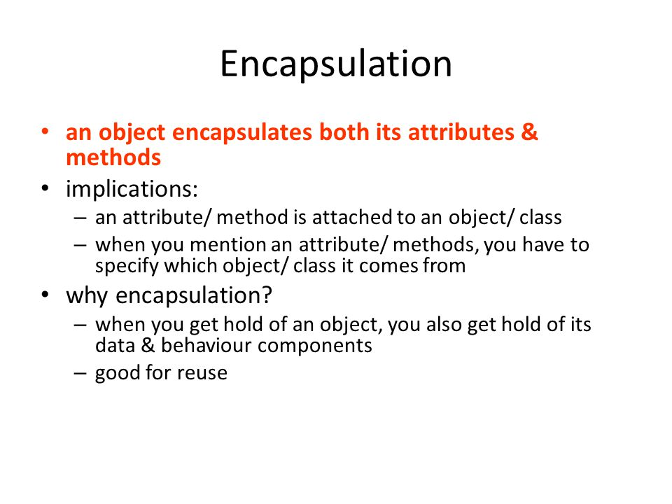 Encapsulation an object encapsulates both its attributes & methods implications: – an attribute/ method is attached to an object/ class – when you mention an attribute/ methods, you have to specify which object/ class it comes from why encapsulation.