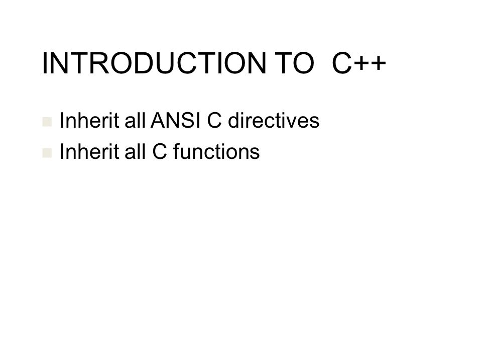 INTRODUCTION TO C++ Inherit all ANSI C directives Inherit all C functions