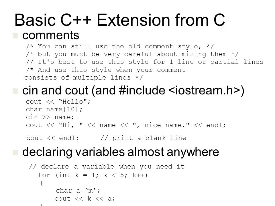 Basic C++ Extension from C comments /* You can still use the old comment style, */ /* but you must be very careful about mixing them */ // It s best to use this style for 1 line or partial lines /* And use this style when your comment consists of multiple lines */ cin and cout (and #include ) cout << Hello ; char name[10]; cin >> name; cout << Hi, << name << , nice name. << endl; cout << endl; // print a blank line declaring variables almost anywhere // declare a variable when you need it for (int k = 1; k < 5; k++) { char a='m'; cout << k << a; }