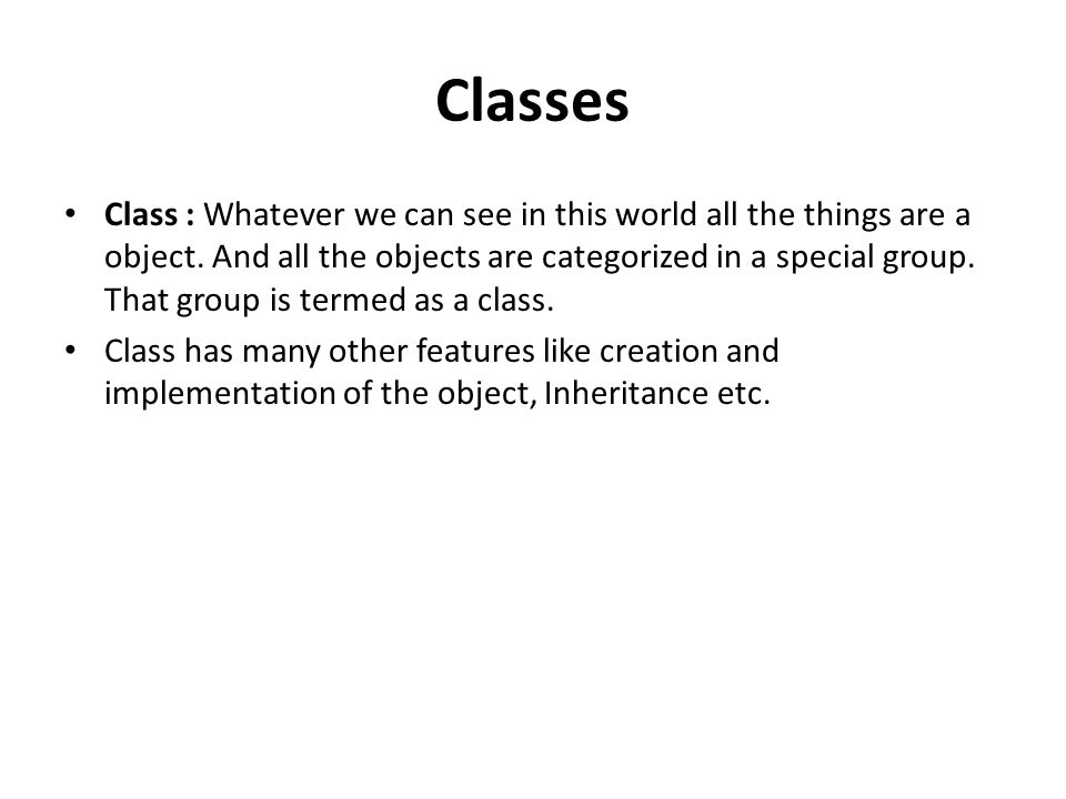 Classes Class : Whatever we can see in this world all the things are a object.