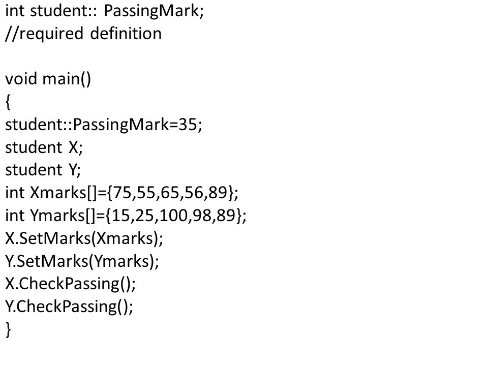 int student:: PassingMark; //required definition void main() { student::PassingMark=35; student X; student Y; int Xmarks[]={75,55,65,56,89}; int Ymarks[]={15,25,100,98,89}; X.SetMarks(Xmarks); Y.SetMarks(Ymarks); X.CheckPassing(); Y.CheckPassing(); }