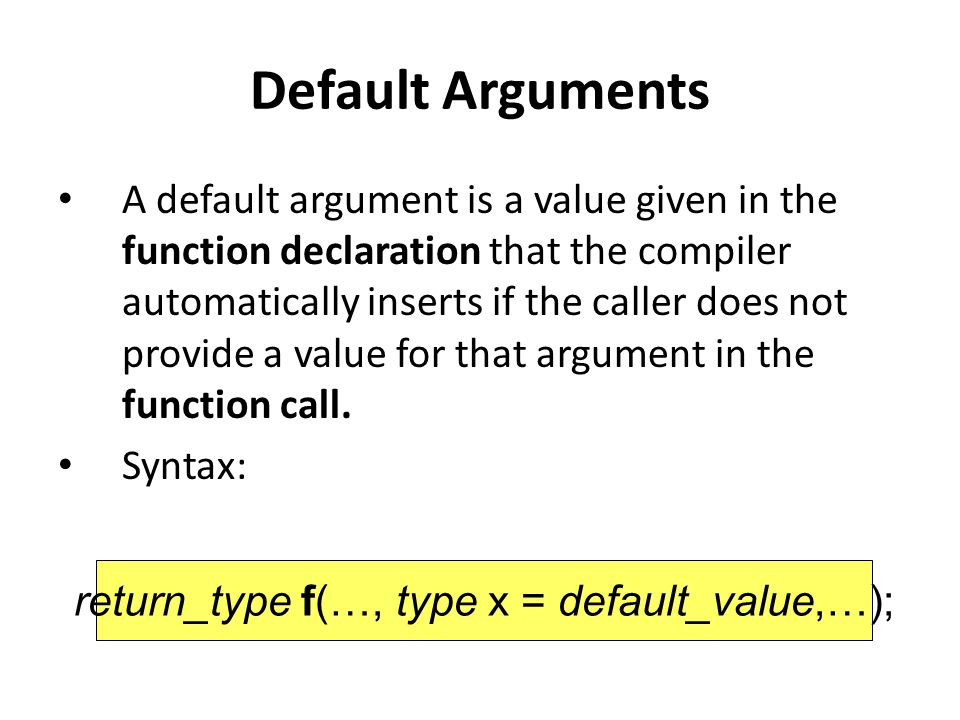 Default Arguments A default argument is a value given in the function declaration that the compiler automatically inserts if the caller does not provide a value for that argument in the function call.