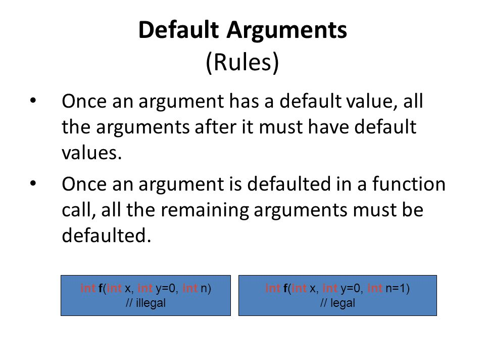 Default Arguments (Rules) Once an argument has a default value, all the arguments after it must have default values.