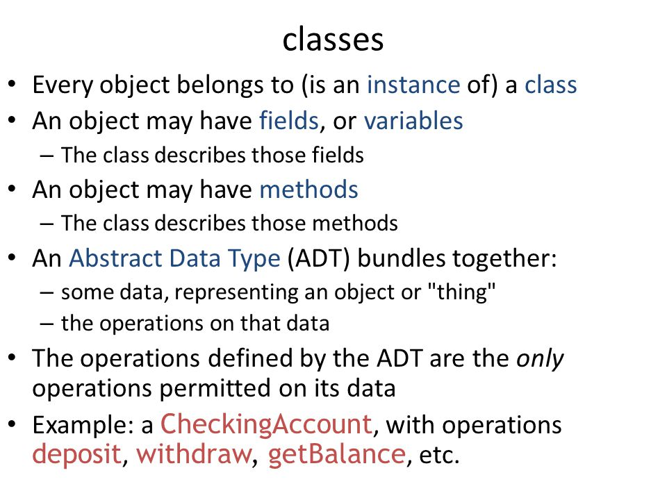 classes Every object belongs to (is an instance of) a class An object may have fields, or variables – The class describes those fields An object may have methods – The class describes those methods An Abstract Data Type (ADT) bundles together: – some data, representing an object or thing – the operations on that data The operations defined by the ADT are the only operations permitted on its data Example: a CheckingAccount, with operations deposit, withdraw, getBalance, etc.