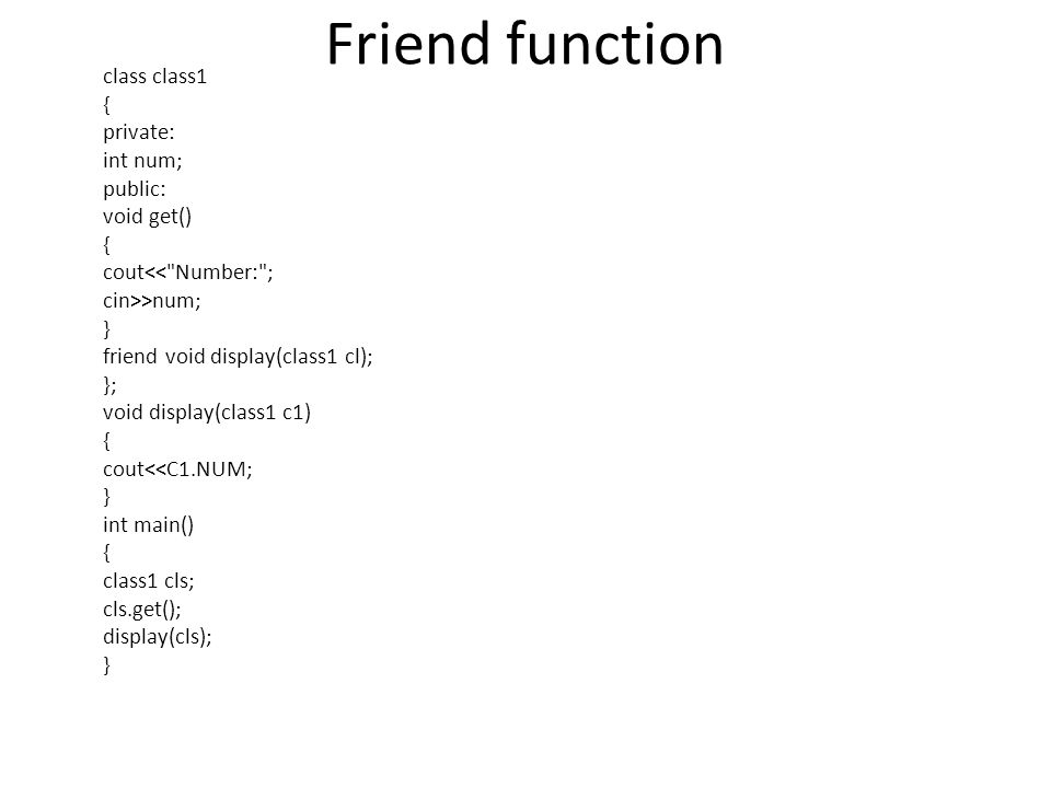 Friend function class class1 { private: int num; public: void get() { cout >num; } friend void display(class1 cl); }; void display(class1 c1) { cout<<C1.NUM; } int main() { class1 cls; cls.get(); display(cls); }