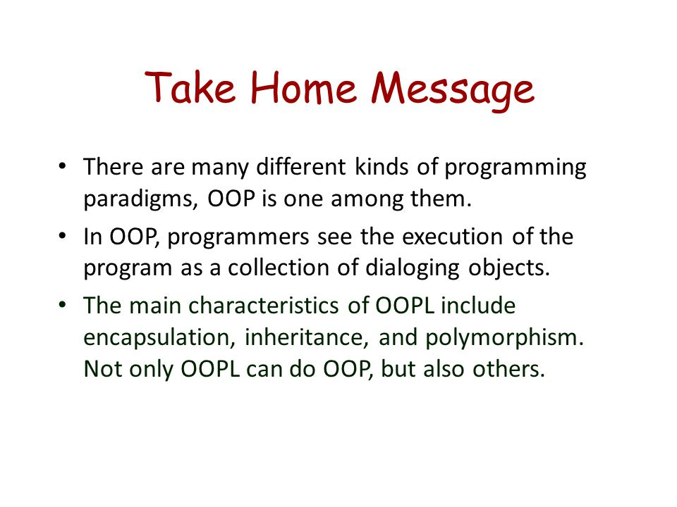 Take Home Message There are many different kinds of programming paradigms, OOP is one among them.