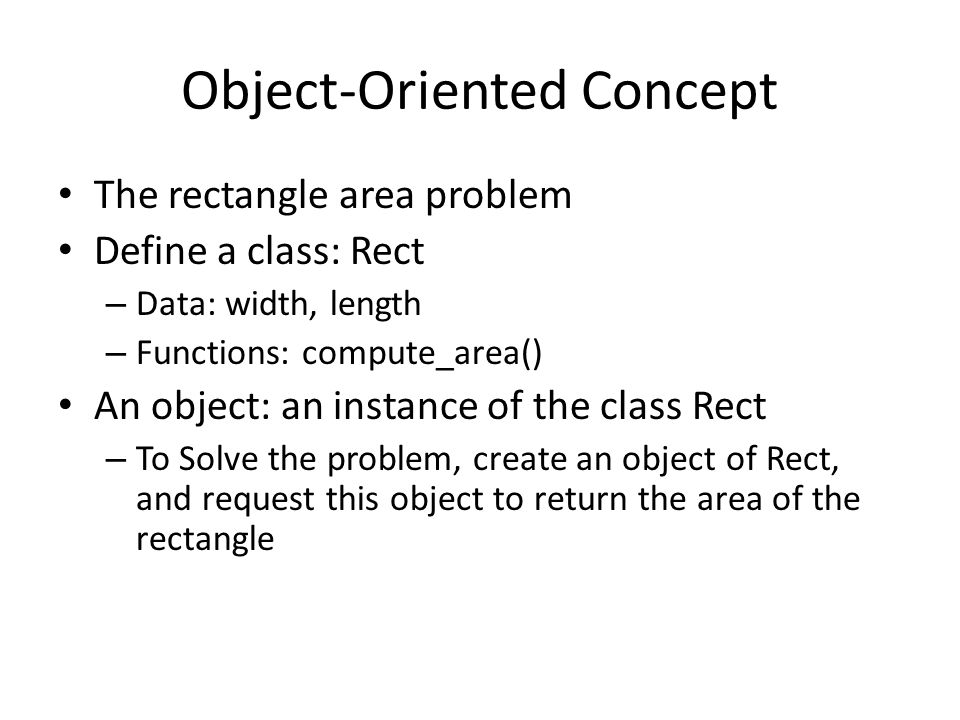 Object-Oriented Concept The rectangle area problem Define a class: Rect – Data: width, length – Functions: compute_area() An object: an instance of the class Rect – To Solve the problem, create an object of Rect, and request this object to return the area of the rectangle
