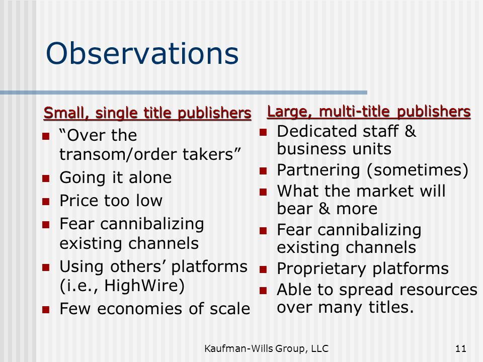 "Kaufman-Wills Group, LLC11 Observations Small, single title publishers ""Over the transom/order takers"" Going it alone Price too low Fear cannibalizing"