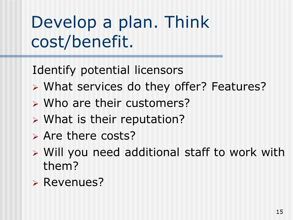 15 Develop a plan. Think cost/benefit. Identify potential licensors  What services do they offer? Features?  Who are their customers?  What is thei
