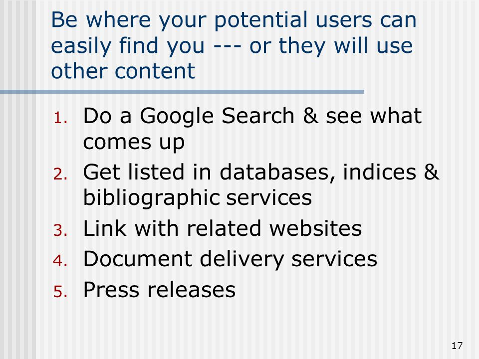 17 Be where your potential users can easily find you --- or they will use other content 1. Do a Google Search & see what comes up 2. Get listed in dat