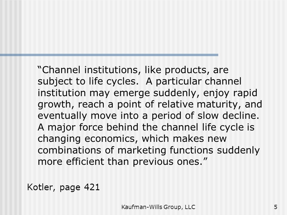 "Kaufman-Wills Group, LLC5 ""Channel institutions, like products, are subject to life cycles. A particular channel institution may emerge suddenly, enjo"